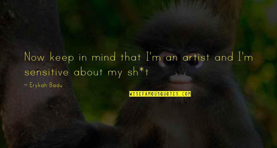 An Artist's Mind Quotes By Erykah Badu: Now keep in mind that I'm an artist