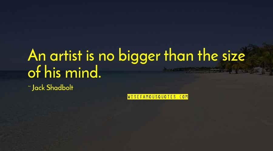 An Artist's Mind Quotes By Jack Shadbolt: An artist is no bigger than the size
