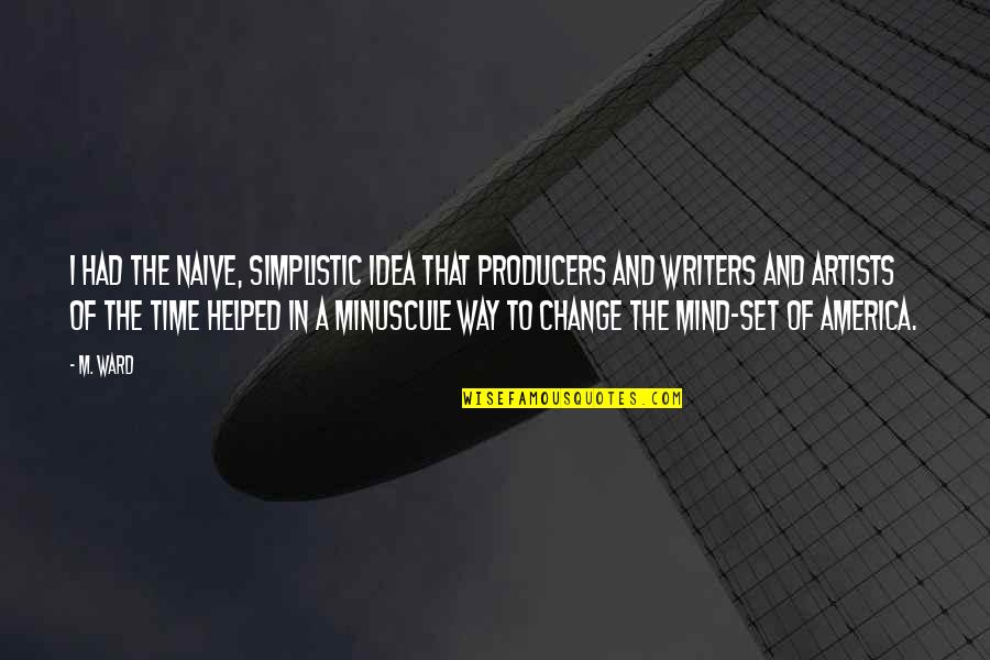 An Artist's Mind Quotes By M. Ward: I had the naive, simplistic idea that producers