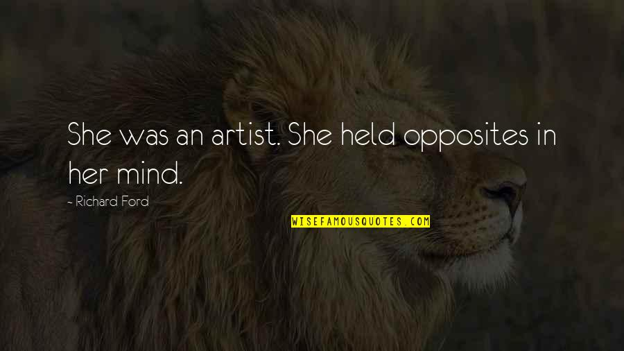 An Artist's Mind Quotes By Richard Ford: She was an artist. She held opposites in