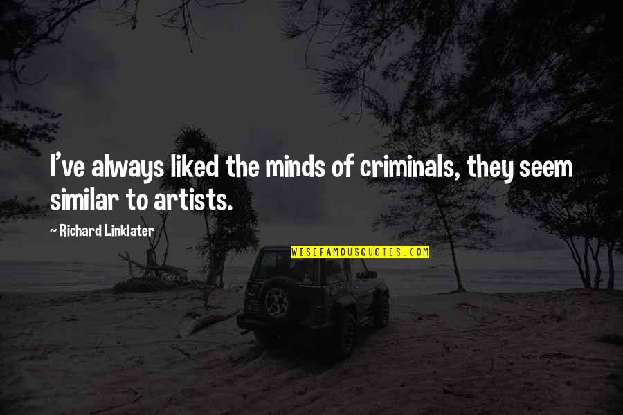 An Artist's Mind Quotes By Richard Linklater: I've always liked the minds of criminals, they