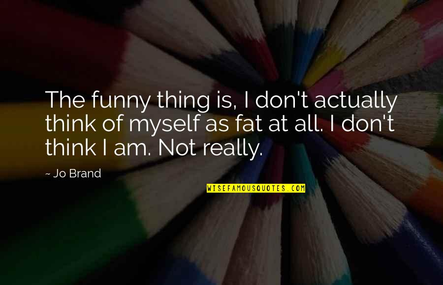 An Average Teenage Girl Quotes By Jo Brand: The funny thing is, I don't actually think