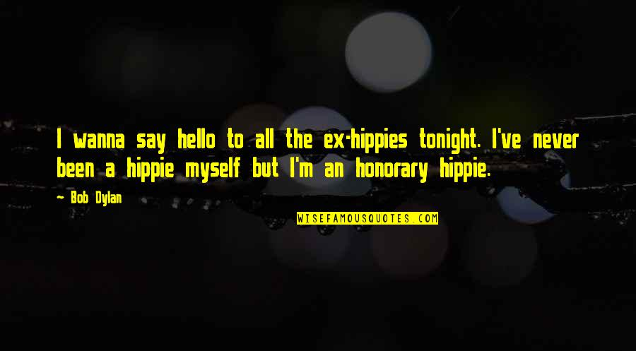 An Ex Quotes By Bob Dylan: I wanna say hello to all the ex-hippies