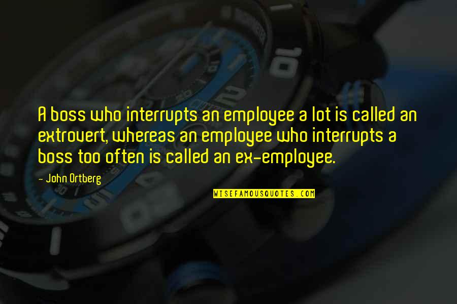 An Ex Quotes By John Ortberg: A boss who interrupts an employee a lot