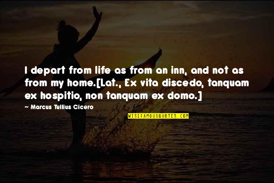 An Ex Quotes By Marcus Tullius Cicero: I depart from life as from an inn,