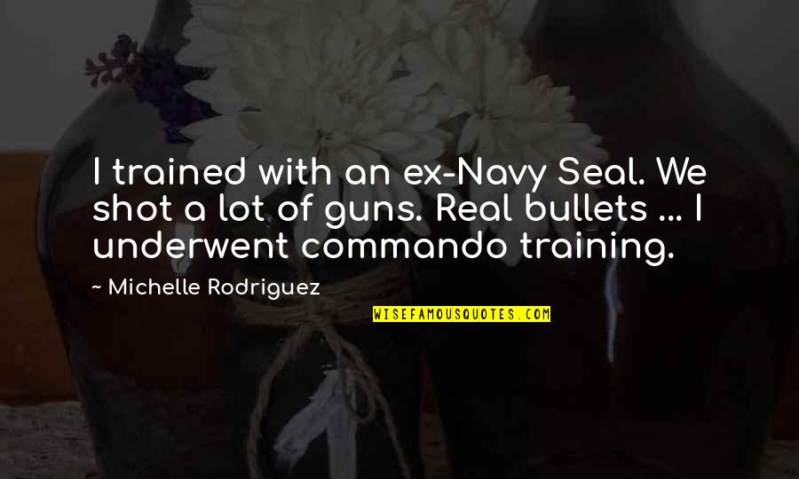 An Ex Quotes By Michelle Rodriguez: I trained with an ex-Navy Seal. We shot