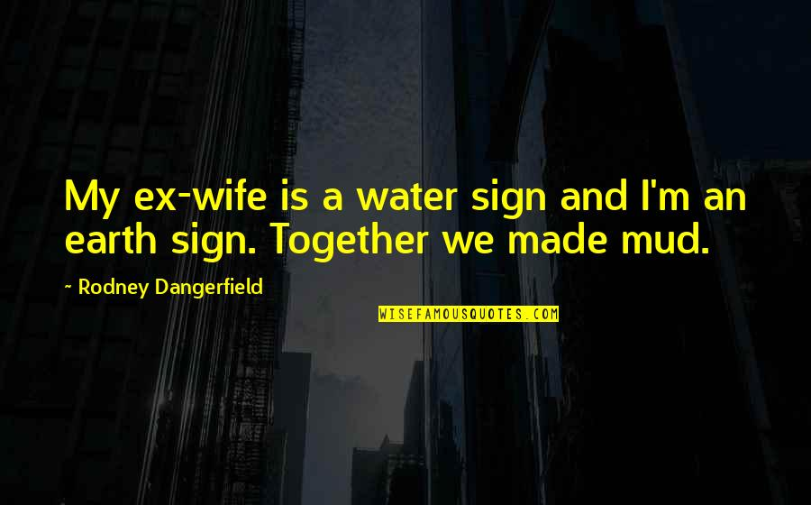 An Ex Quotes By Rodney Dangerfield: My ex-wife is a water sign and I'm