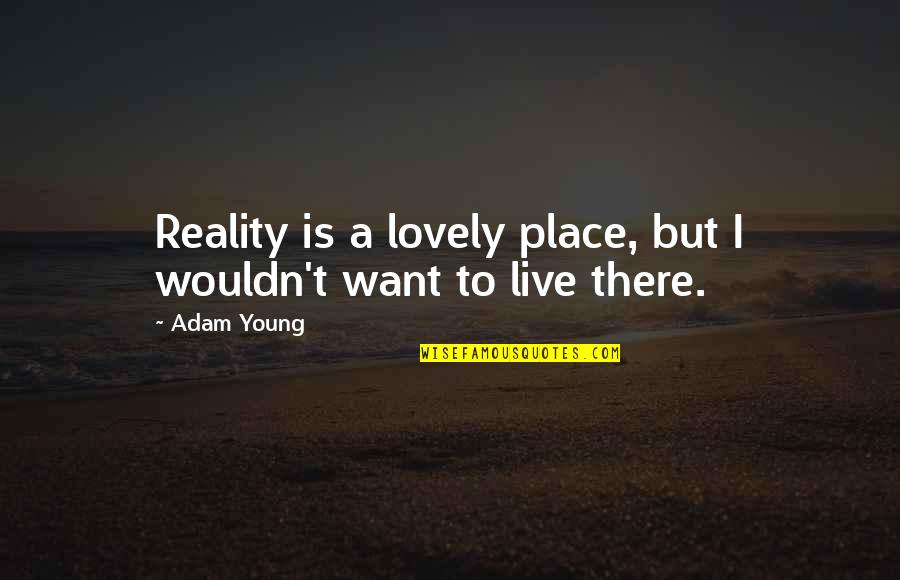 An Ideal Boyfriend Quotes By Adam Young: Reality is a lovely place, but I wouldn't