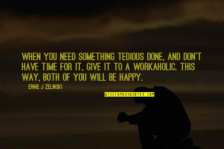 An Incredible Man Quotes By Ernie J Zelinski: When you need something tedious done, and don't