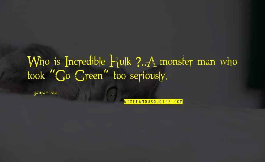 An Incredible Man Quotes By Gaurav Rao: Who is Incredible Hulk ?..A monster man who