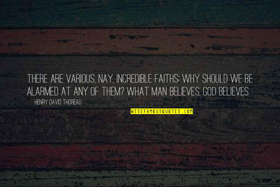 An Incredible Man Quotes By Henry David Thoreau: There are various, nay, incredible faiths; why should