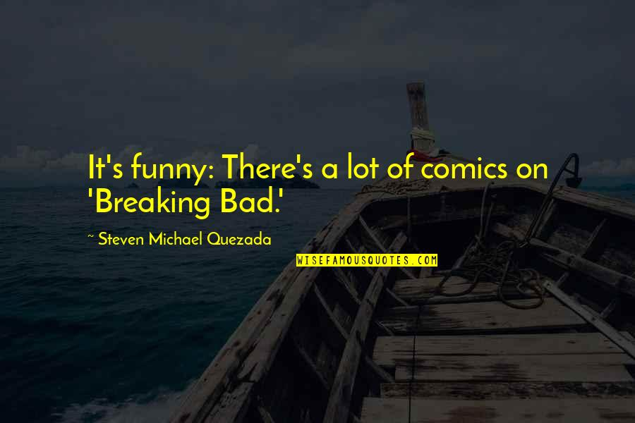 An Incredible Man Quotes By Steven Michael Quezada: It's funny: There's a lot of comics on