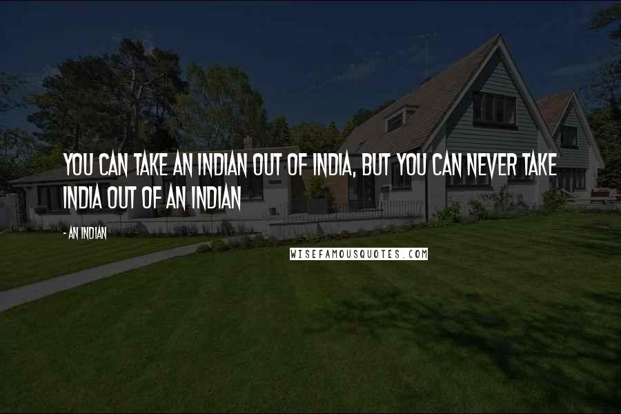 An Indian quotes: You can take an Indian out of India, but you can never take India out of an Indian
