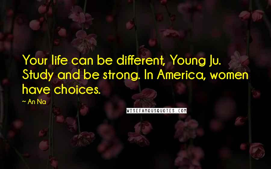 An Na quotes: Your life can be different, Young Ju. Study and be strong. In America, women have choices.