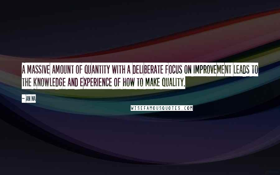 An Na quotes: A massive amount of quantity with a deliberate focus on improvement leads to the knowledge and experience of how to make quality.