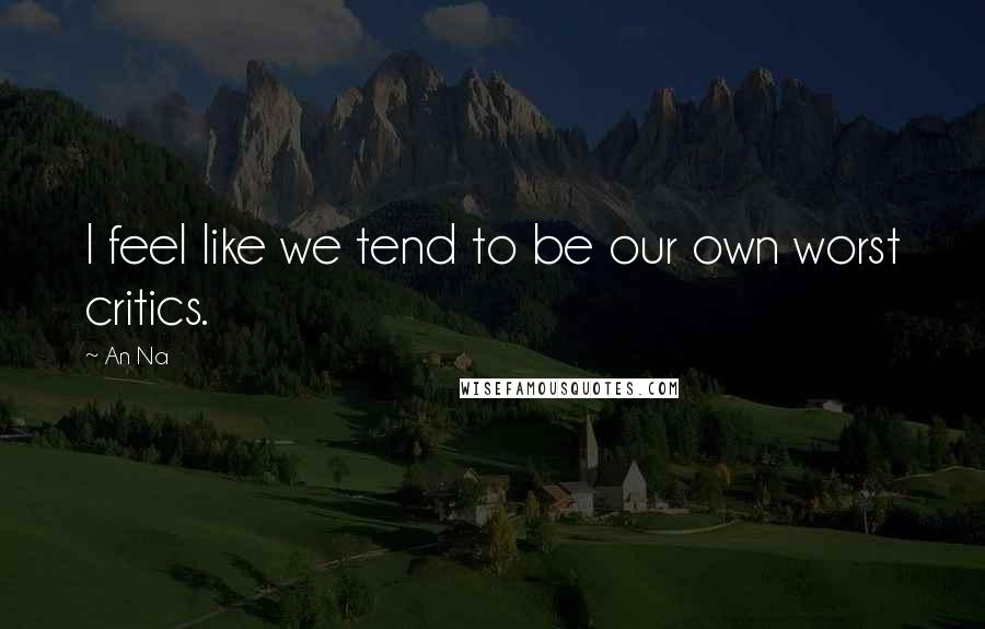 An Na quotes: I feel like we tend to be our own worst critics.