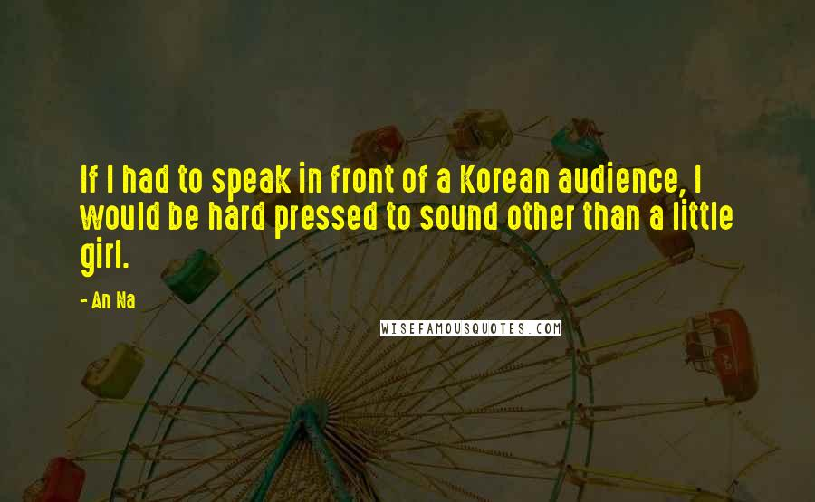 An Na quotes: If I had to speak in front of a Korean audience, I would be hard pressed to sound other than a little girl.