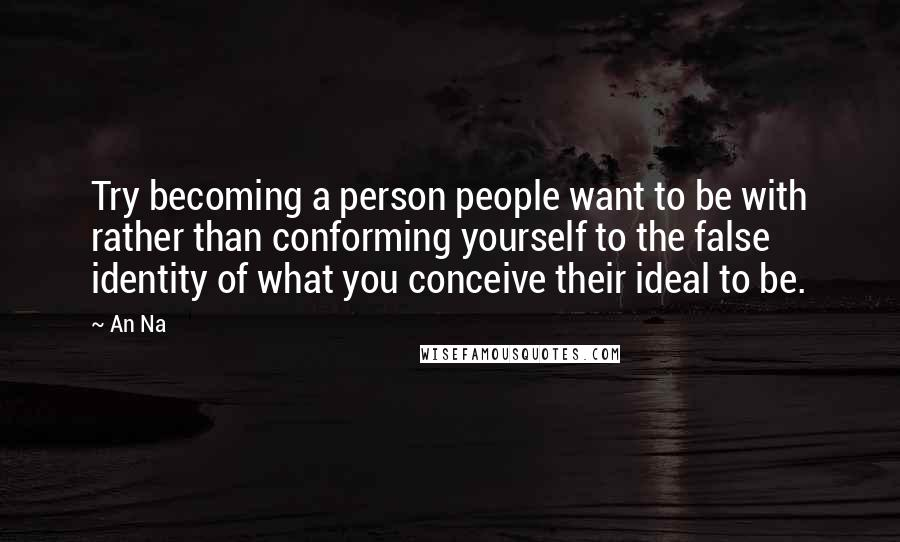 An Na quotes: Try becoming a person people want to be with rather than conforming yourself to the false identity of what you conceive their ideal to be.