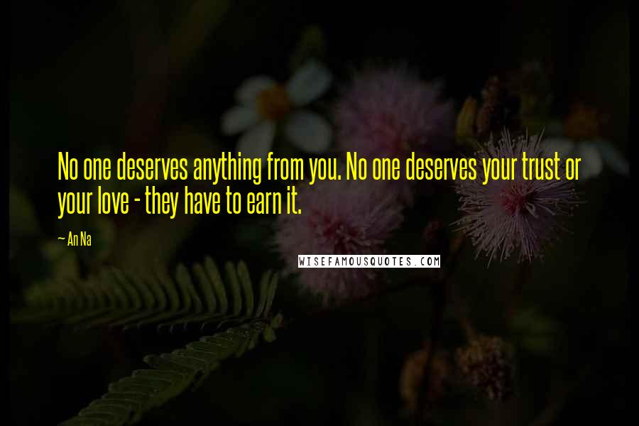 An Na quotes: No one deserves anything from you. No one deserves your trust or your love - they have to earn it.