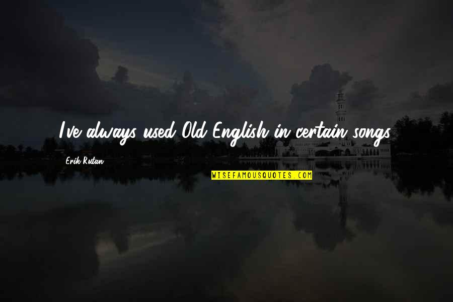 An Old English Quotes By Erik Rutan: I've always used Old English in certain songs.