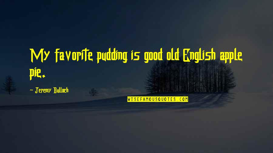 An Old English Quotes By Jeremy Bulloch: My favorite pudding is good old English apple