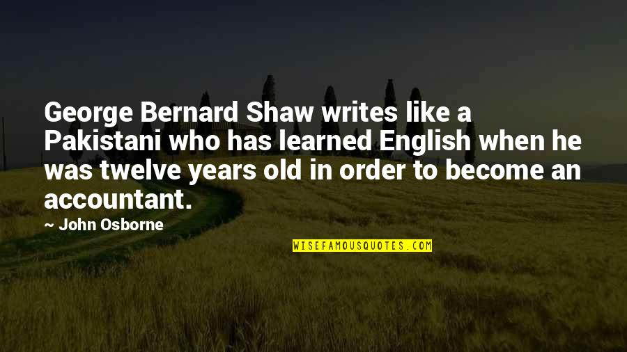 An Old English Quotes By John Osborne: George Bernard Shaw writes like a Pakistani who