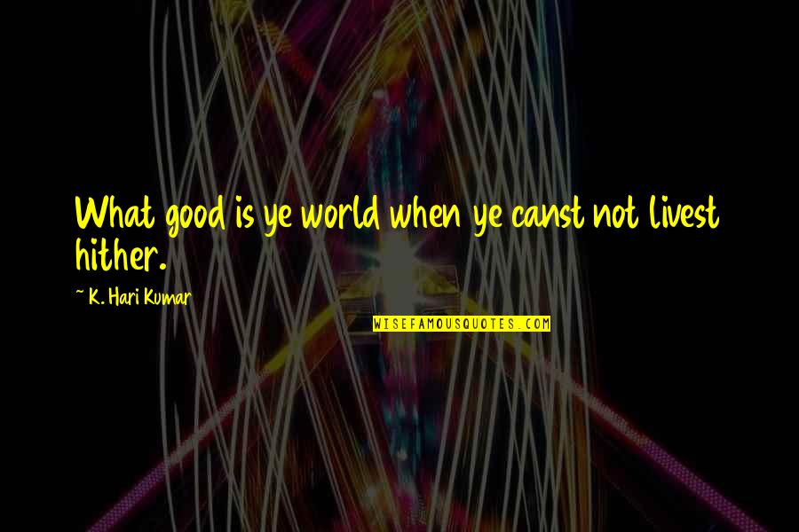An Old English Quotes By K. Hari Kumar: What good is ye world when ye canst