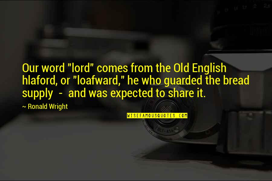 "An Old English Quotes By Ronald Wright: Our word ""lord"" comes from the Old English"