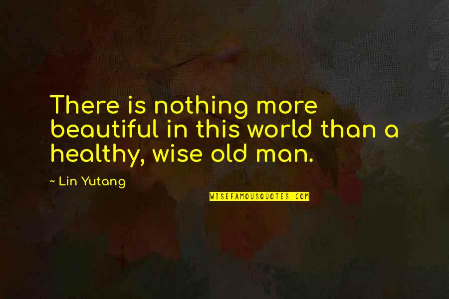 An Old Wise Man Quotes By Lin Yutang: There is nothing more beautiful in this world