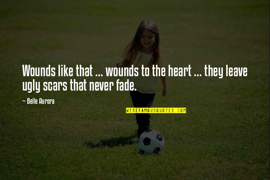 An Ugly Heart Quotes By Belle Aurora: Wounds like that ... wounds to the heart