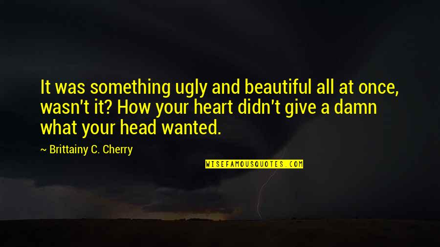 An Ugly Heart Quotes By Brittainy C. Cherry: It was something ugly and beautiful all at