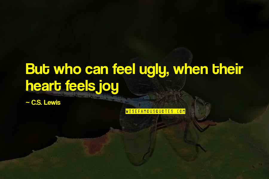 An Ugly Heart Quotes By C.S. Lewis: But who can feel ugly, when their heart