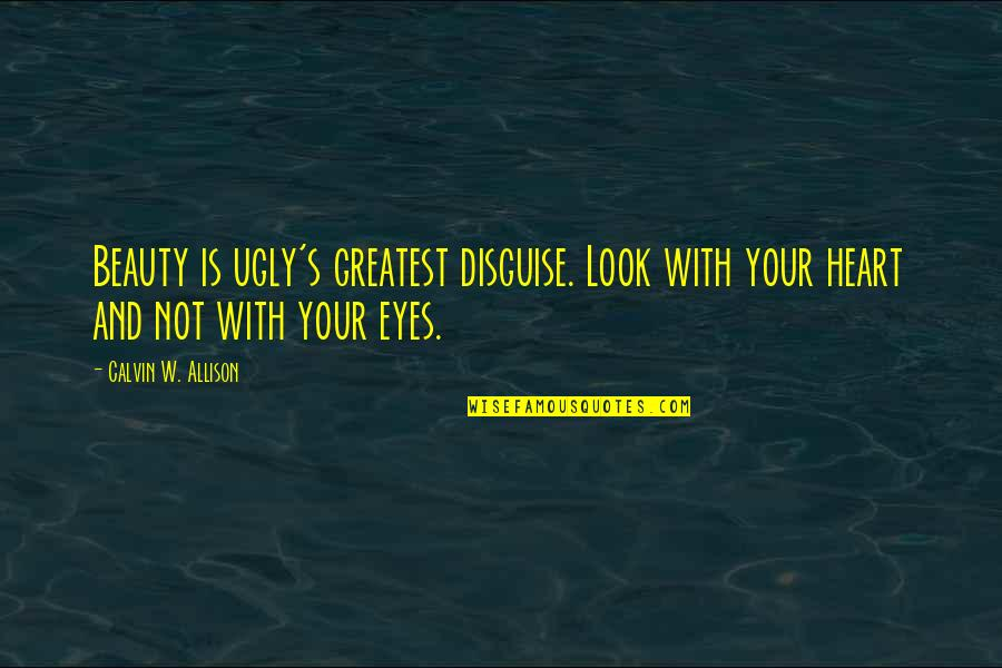 An Ugly Heart Quotes By Calvin W. Allison: Beauty is ugly's greatest disguise. Look with your