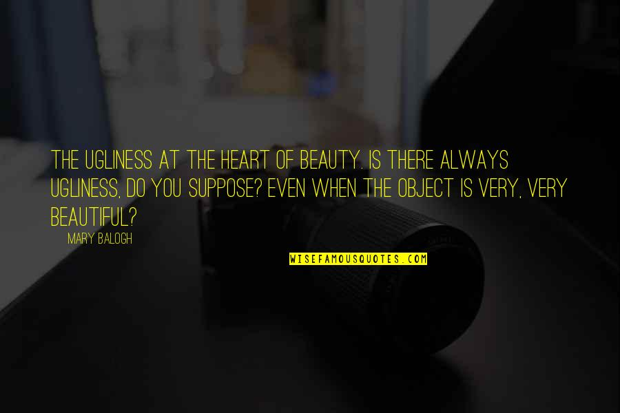 An Ugly Heart Quotes By Mary Balogh: The ugliness at the heart of beauty. Is
