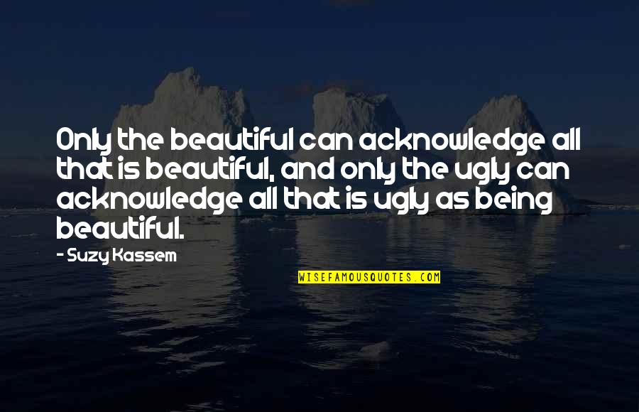 An Ugly Heart Quotes By Suzy Kassem: Only the beautiful can acknowledge all that is