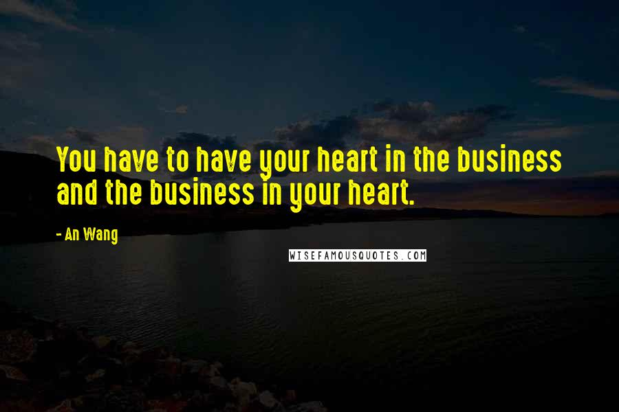 An Wang quotes: You have to have your heart in the business and the business in your heart.