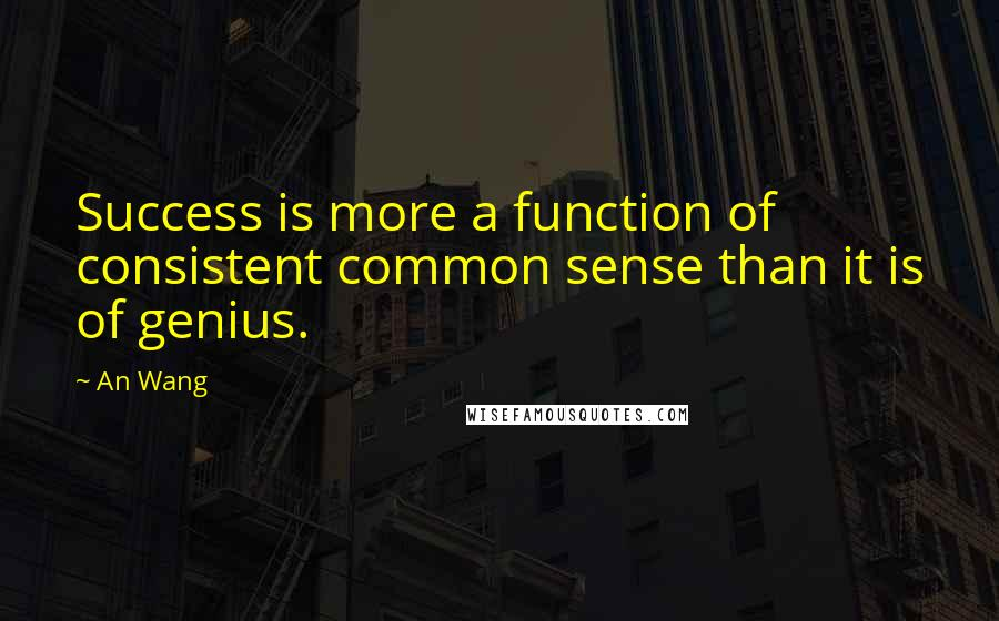 An Wang quotes: Success is more a function of consistent common sense than it is of genius.