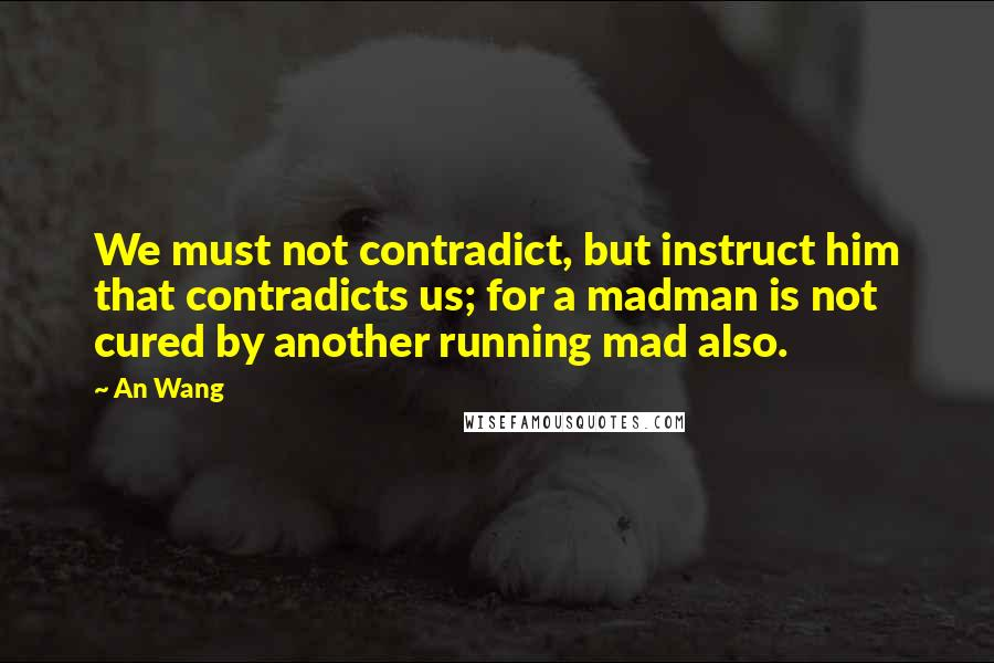An Wang quotes: We must not contradict, but instruct him that contradicts us; for a madman is not cured by another running mad also.