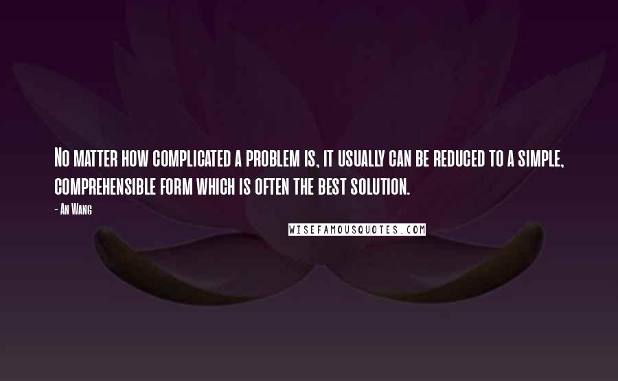 An Wang quotes: No matter how complicated a problem is, it usually can be reduced to a simple, comprehensible form which is often the best solution.