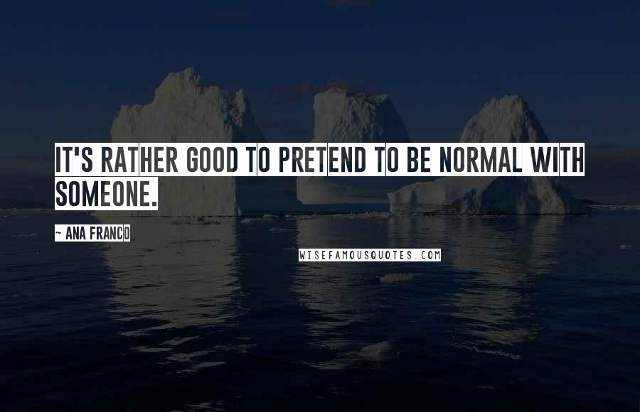 Ana Franco quotes: It's rather good to pretend to be normal with someone.