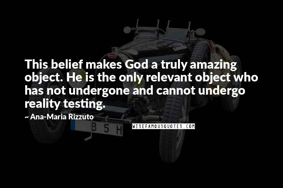 Ana-Maria Rizzuto quotes: This belief makes God a truly amazing object. He is the only relevant object who has not undergone and cannot undergo reality testing.