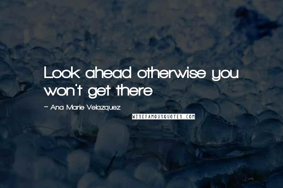 Ana Marie Velazquez quotes: Look ahead otherwise you won't get there
