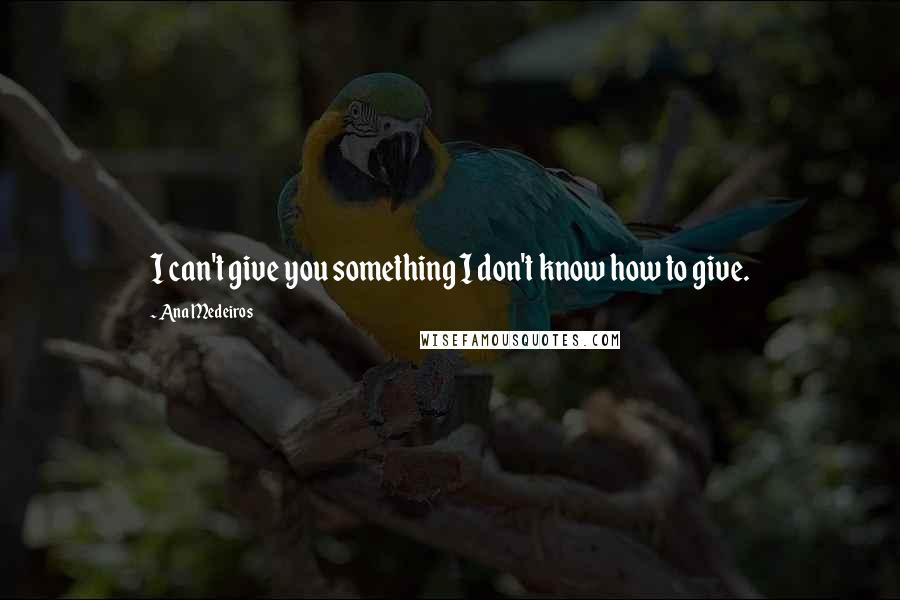 Ana Medeiros quotes: I can't give you something I don't know how to give.