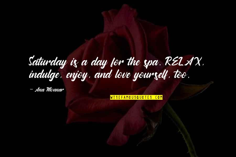 Ana Monnar Quotes By Ana Monnar: Saturday is a day for the spa. RELAX,