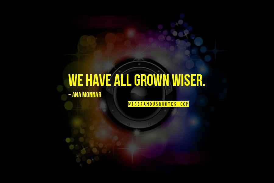 Ana Monnar Quotes By Ana Monnar: We have all grown wiser.