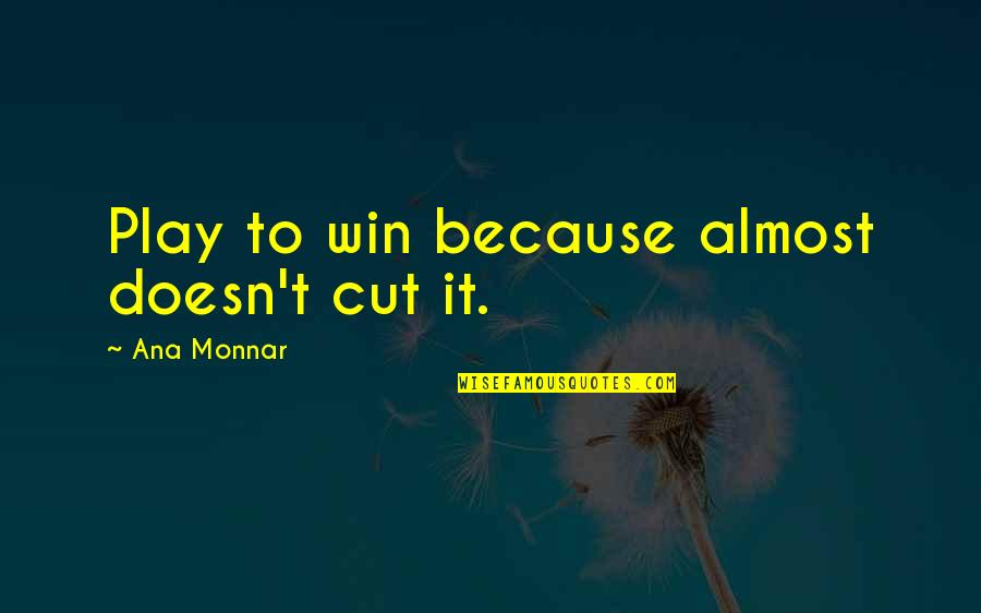 Ana Monnar Quotes By Ana Monnar: Play to win because almost doesn't cut it.