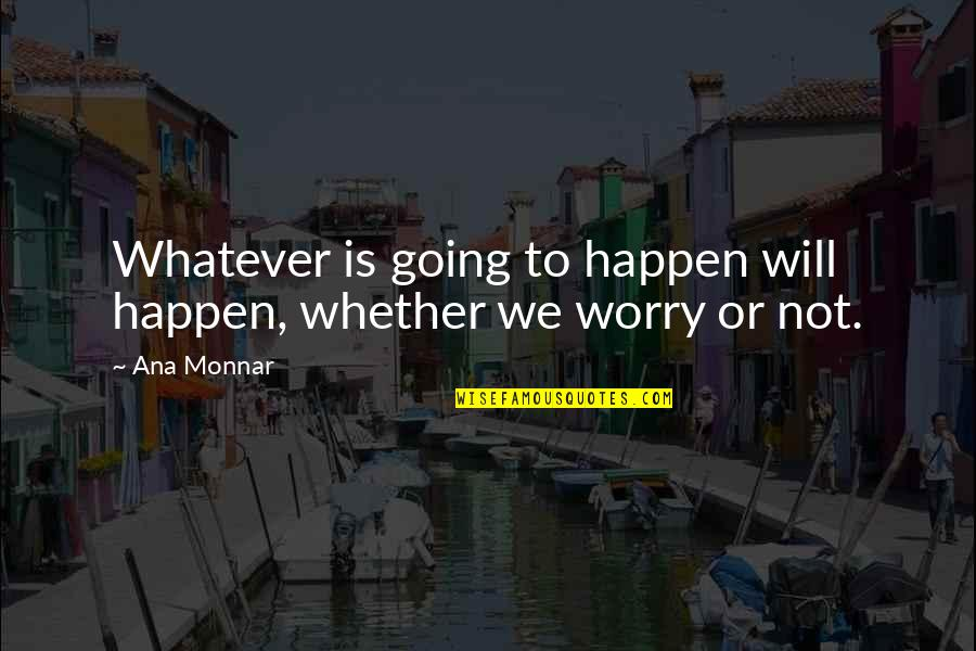 Ana Monnar Quotes By Ana Monnar: Whatever is going to happen will happen, whether
