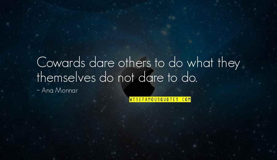 Ana Monnar Quotes By Ana Monnar: Cowards dare others to do what they themselves
