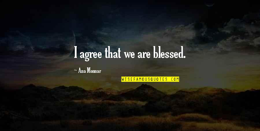 Ana Monnar Quotes By Ana Monnar: I agree that we are blessed.
