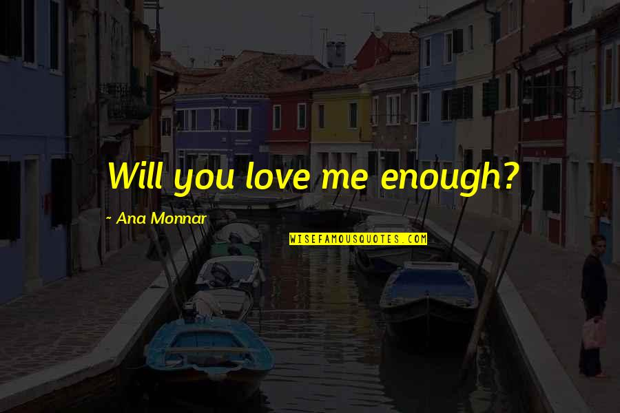 Ana Monnar Quotes By Ana Monnar: Will you love me enough?
